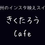 北九州のインスタ映えスイーツ きくたろうカフェ