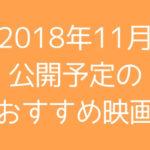 2018年11月公開予定の注目映画10本+αまとめてみた
