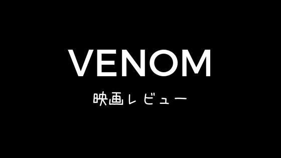 「ヴェノム」映画感想・レビュー ひどくはないけど長くて短い