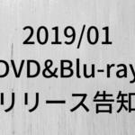2019年1月に発表されたDVD&ブルーレイリリース注目タイトル 随時更新