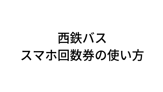 西鉄バス・スマホ回数券の使い方をざっくり解説|天神〜小倉&行橋(福岡〜北九州)間バス