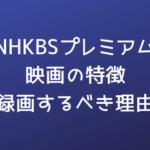 NHKBSプレミアム映画の傾向・特色と録画すべき理由|2年間ひたすら録画して分かったことまとめ