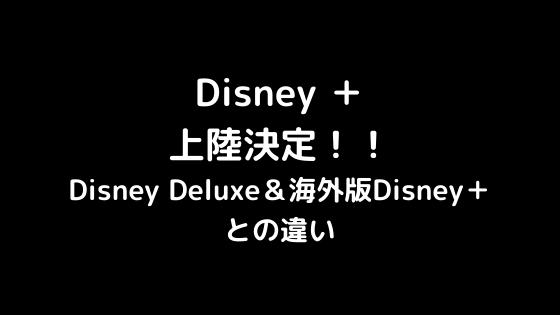 【詳細発表】Disney+(ディズニープラス)が日本上陸!デラックスとの違いを解説します。